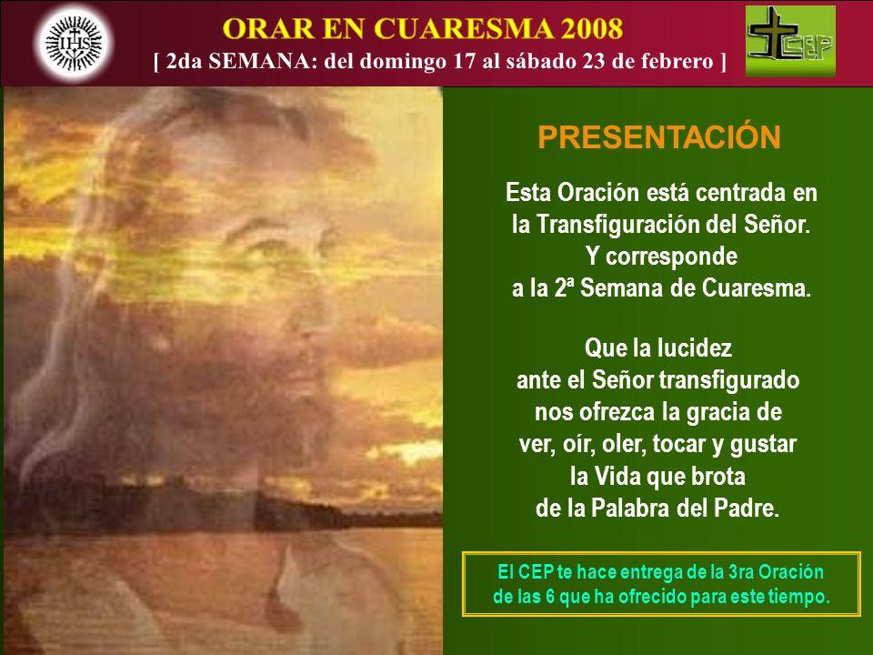 PRESENTACIÓN Esta Oración está centrada en la Transfiguración del Señor. Y corresponde a la 2ª Semana de Cuaresma. Que la lucidez ante el Señor transf