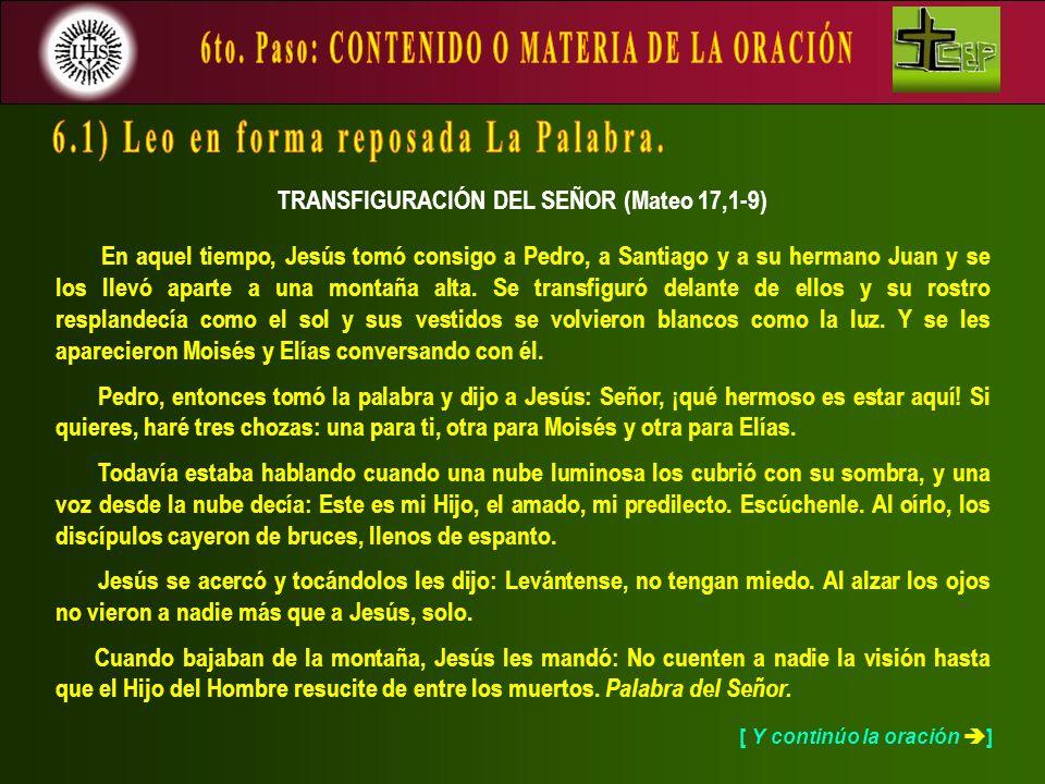 [ Y continúo la oración ] TRANSFIGURACIÓN DEL SEÑOR (Mateo 17,1-9) En aquel tiempo, Jesús tomó consigo a Pedro, a Santiago y a su hermano Juan y se lo