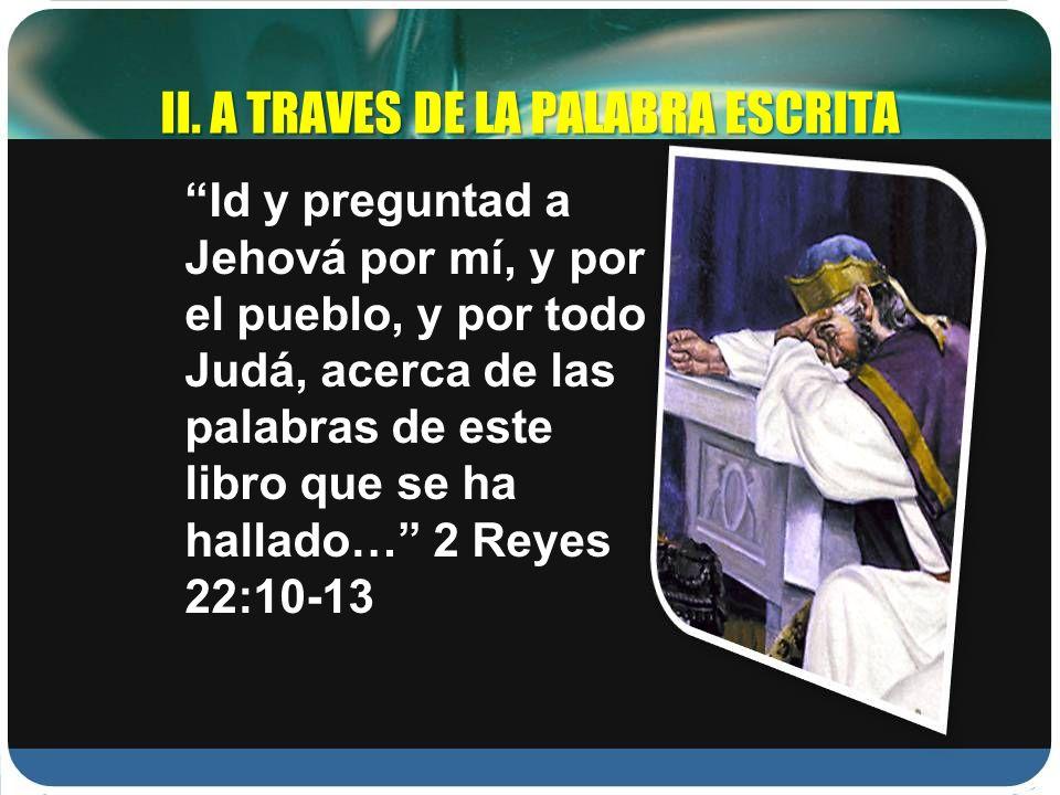 Id y preguntad a Jehová por mí, y por el pueblo, y por todo Judá, acerca de las palabras de este libro que se ha hallado… 2 Reyes 22:10-13 II. A TRAVE