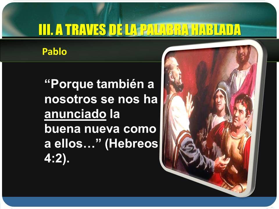 Porque también a nosotros se nos ha anunciado la buena nueva como a ellos… (Hebreos 4:2). Pablo III. A TRAVES DE LA PALABRA HABLADA