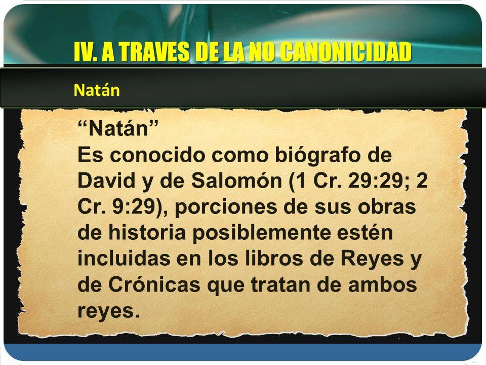 Natán Es conocido como biógrafo de David y de Salomón (1 Cr. 29:29; 2 Cr. 9:29), porciones de sus obras de historia posiblemente estén incluidas en lo