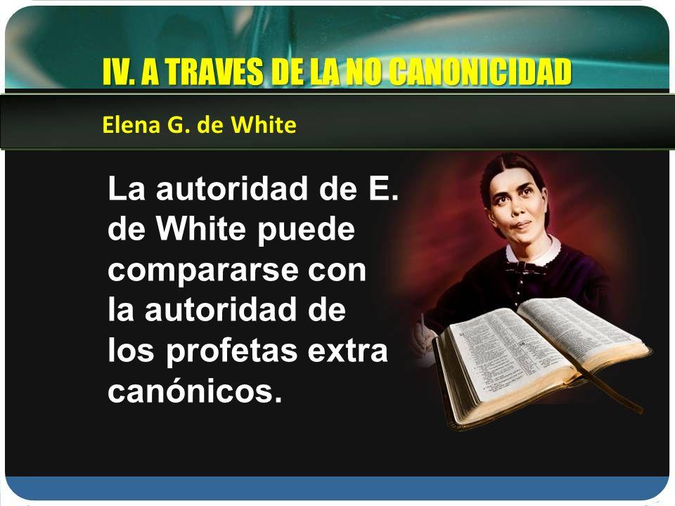La autoridad de E. de White puede compararse con la autoridad de los profetas extra canónicos. Elena G. de White IV. A TRAVES DE LA NO CANONICIDAD
