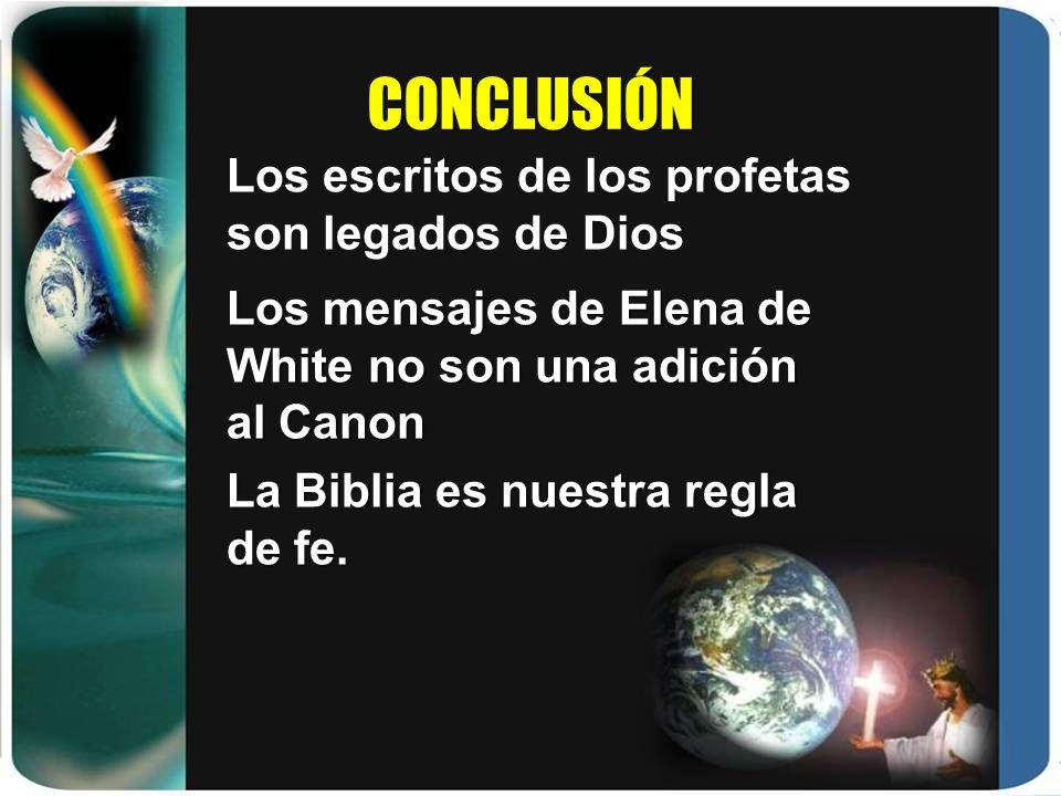 CONCLUSIÓN Los escritos de los profetas son legados de Dios Los mensajes de Elena de White no son una adición al Canon La Biblia es nuestra regla de f