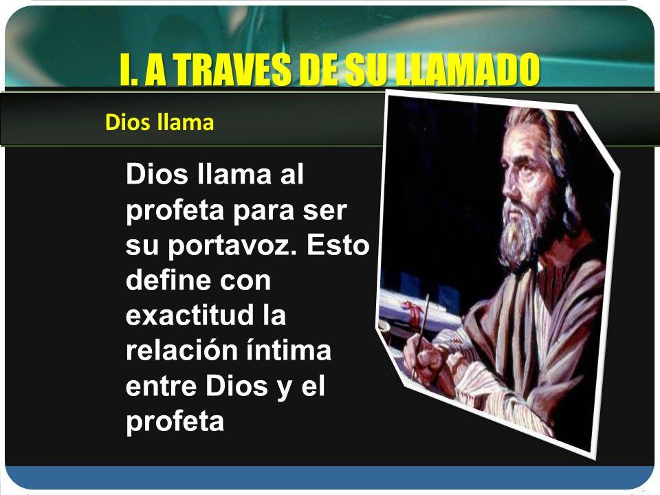 I. A TRAVES DE SU LLAMADO Dios llama al profeta para ser su portavoz. Esto define con exactitud la relación íntima entre Dios y el profeta Dios llama