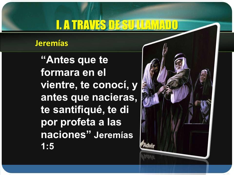 Antes que te formara en el vientre, te conocí, y antes que nacieras, te santifiqué, te di por profeta a las naciones Jeremías 1:5 Jeremías I. A TRAVES