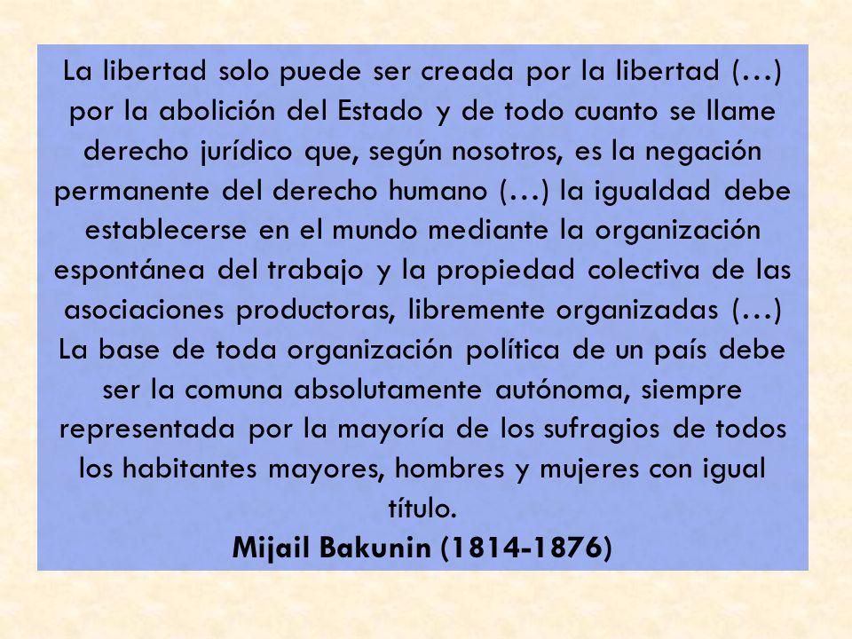 La libertad solo puede ser creada por la libertad (…) por la abolición del Estado y de todo cuanto se llame derecho jurídico que, según nosotros, es l