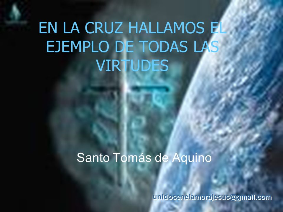 unidosenelamorajesus@gmail.com EN LA CRUZ HALLAMOS EL EJEMPLO DE TODAS LAS VIRTUDES Santo Tomás de Aquino