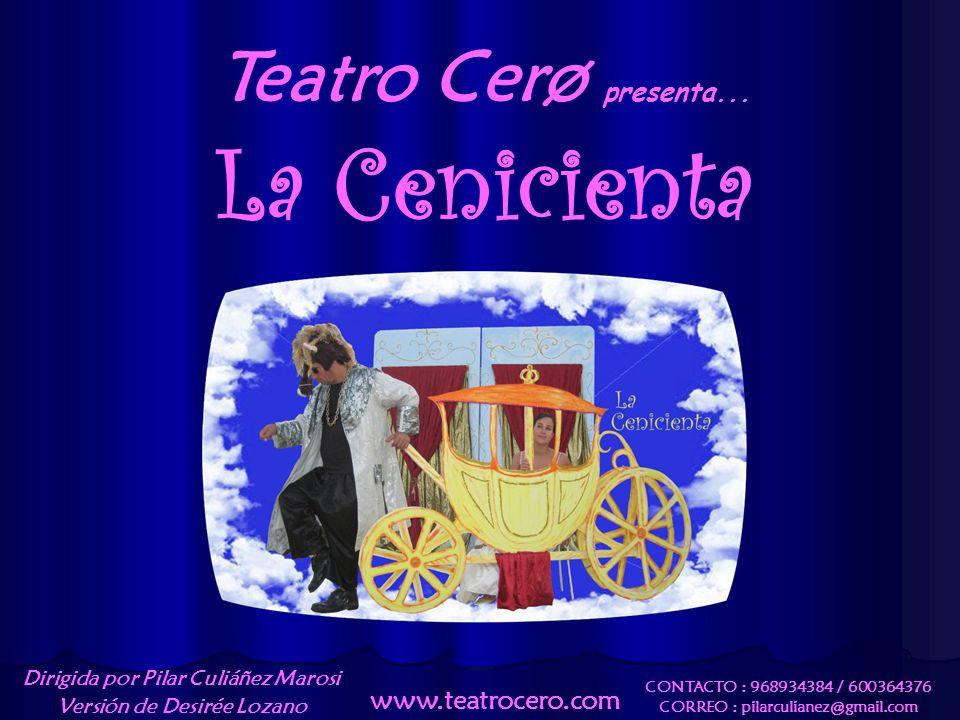 Teatro Cerø presenta... La Cenicienta CONTACTO : 968934384 / 600364376 CORREO : pilarculianez@gmail.com www.teatrocero.com Dirigida por Pilar Culiáñez