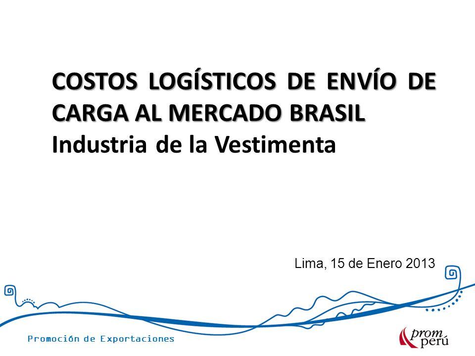 Promoción de Exportaciones Lima, 15 de Enero 2013 COSTOS LOGÍSTICOS DE ENVÍO DE CARGA AL MERCADO BRASIL Industria de la Vestimenta