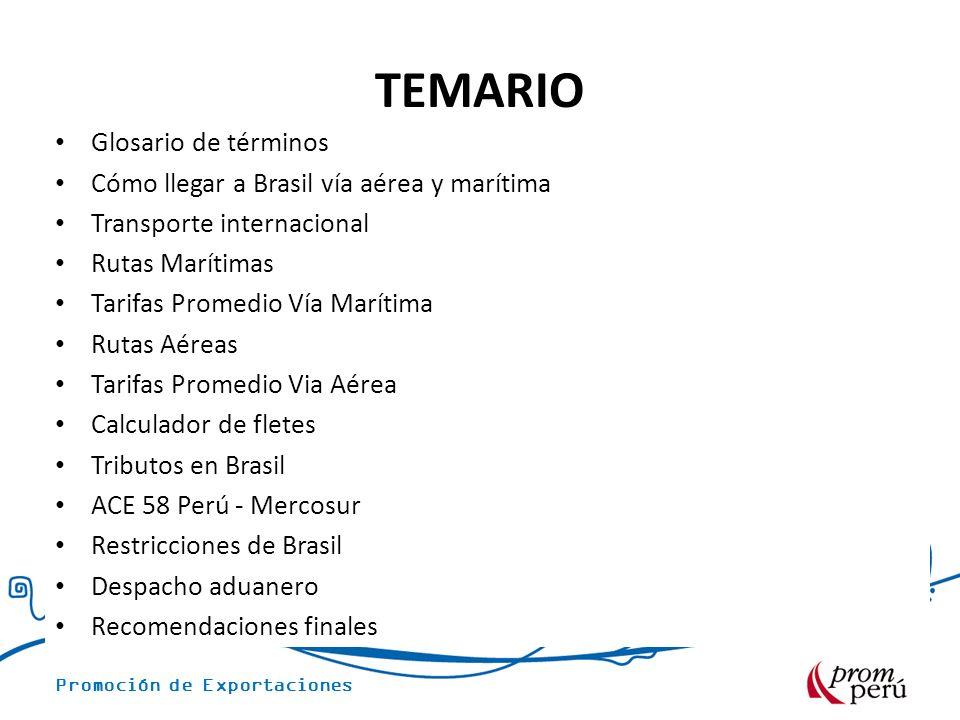 Promoción de Exportaciones TEMARIO Glosario de términos Cómo llegar a Brasil vía aérea y marítima Transporte internacional Rutas Marítimas Tarifas Promedio Vía Marítima Rutas Aéreas Tarifas Promedio Via Aérea Calculador de fletes Tributos en Brasil ACE 58 Perú - Mercosur Restricciones de Brasil Despacho aduanero Recomendaciones finales