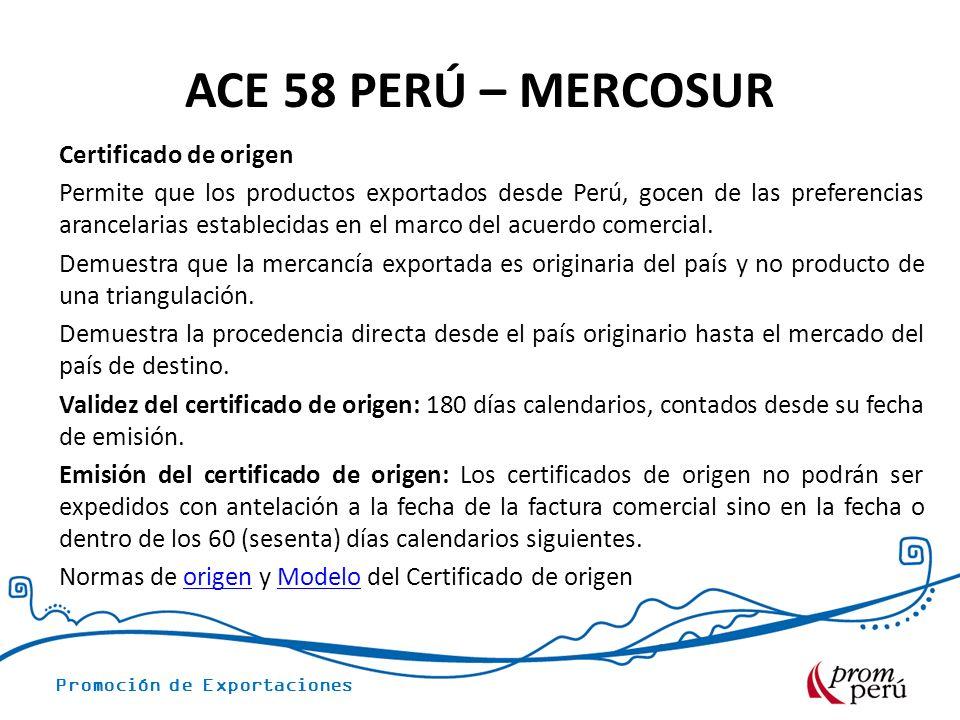 Promoción de Exportaciones ACE 58 PERÚ – MERCOSUR Certificado de origen Permite que los productos exportados desde Perú, gocen de las preferencias arancelarias establecidas en el marco del acuerdo comercial.