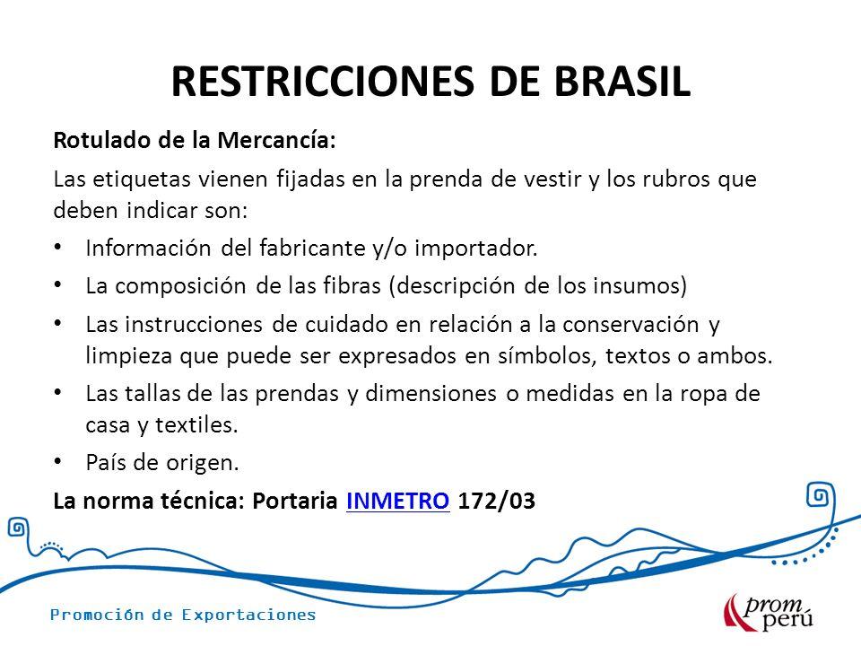 Promoción de Exportaciones RESTRICCIONES DE BRASIL Rotulado de la Mercancía: Las etiquetas vienen fijadas en la prenda de vestir y los rubros que deben indicar son: Información del fabricante y/o importador.