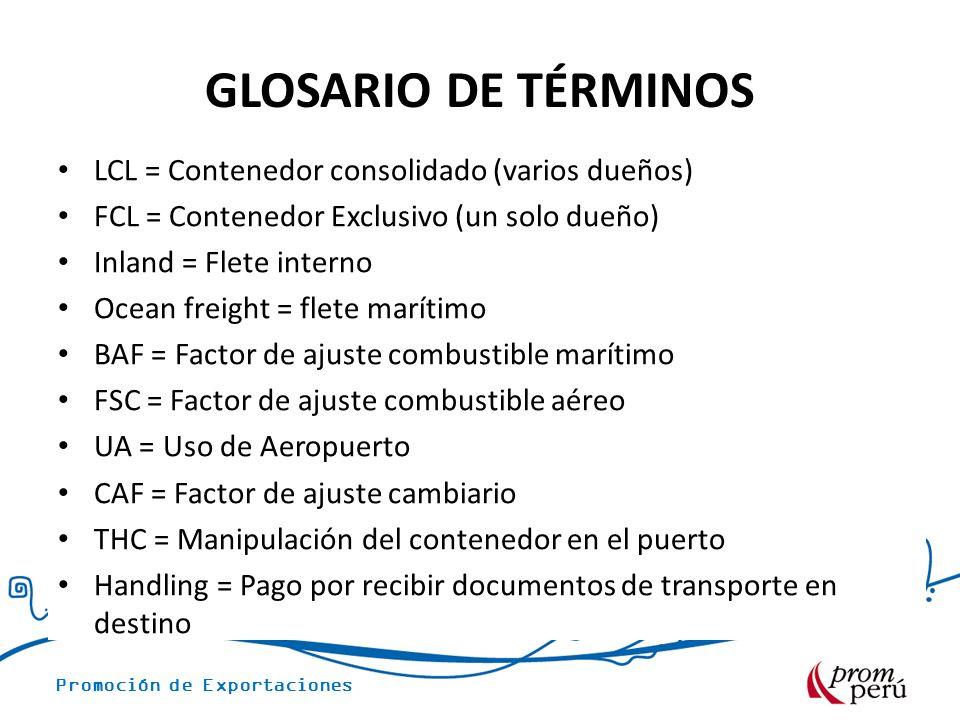 Promoción de Exportaciones GLOSARIO DE TÉRMINOS LCL = Contenedor consolidado (varios dueños) FCL = Contenedor Exclusivo (un solo dueño) Inland = Flete