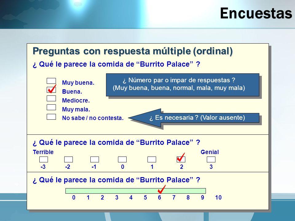 Encuestas Preguntas con respuesta múltiple (ordinal) ¿ Qué le parece la comida de Burrito Palace ? Muy buena. Buena. Mediocre. Muy mala. No sabe / no