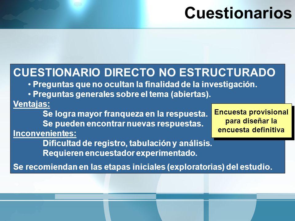 Cuestionarios CUESTIONARIO DIRECTO NO ESTRUCTURADO Preguntas que no ocultan la finalidad de la investigación. Preguntas generales sobre el tema (abier