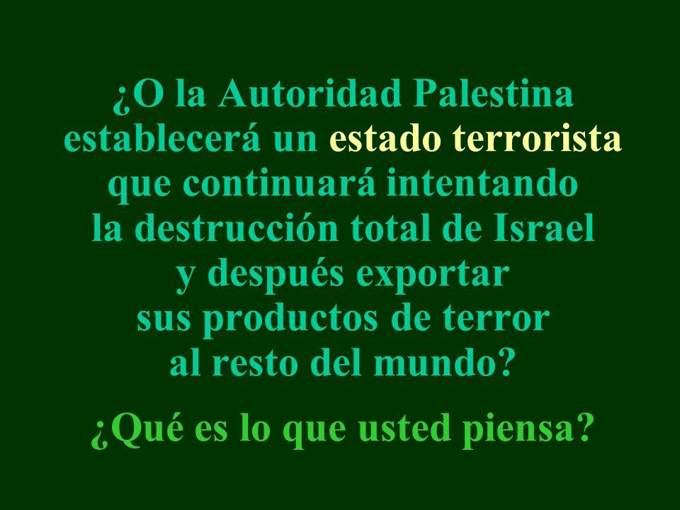 ¿O la Autoridad Palestina establecerá un estado terrorista que continuará intentando la destrucción total de Israel y después exportar sus productos de terror al resto del mundo.
