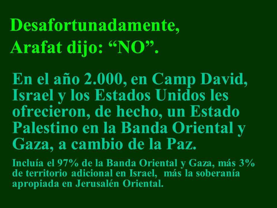 En el año 2.000, en Camp David, Israel y los Estados Unidos les ofrecieron, de hecho, un Estado Palestino en la Banda Oriental y Gaza, a cambio de la Paz.