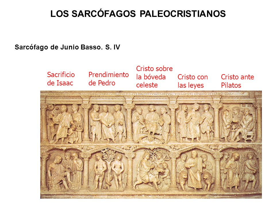 Sarcófago de Junio Basso. S. IV Prendimiento de Pedro Sacrificio de Isaac Cristo sobre la bóveda celeste Cristo con las leyes Cristo ante Pilatos LOS