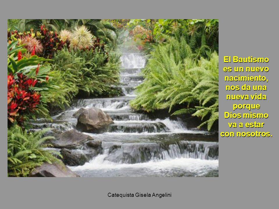 Catequista Gisela Angelini El Bautismo es un nuevo nacimiento, nos da una nueva vida porque Dios mismo va a estar con nosotros.