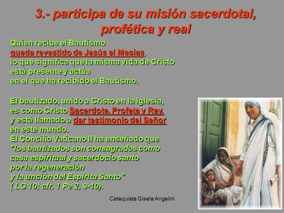 Catequista Gisela Angelini 3.- participa de su misión sacerdotal, profética y real Quien recibe el Bautismo queda revestido de Jesús el Mesías, lo que