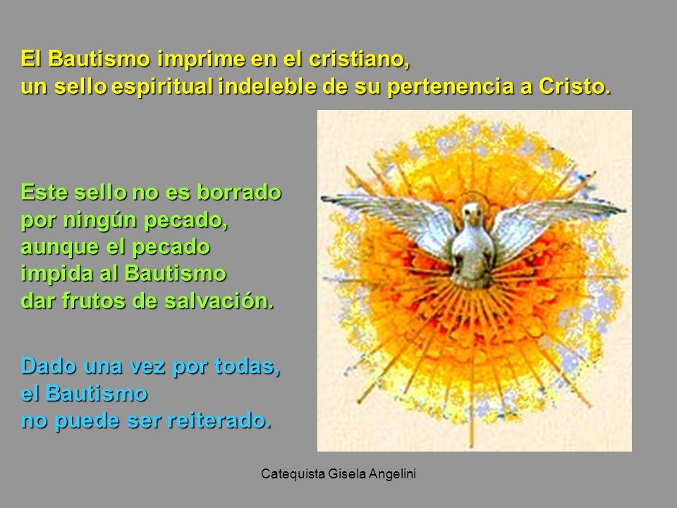 Catequista Gisela Angelini El Bautismo imprime en el cristiano, un sello espiritual indeleble de su pertenencia a Cristo. Este sello no es borrado por