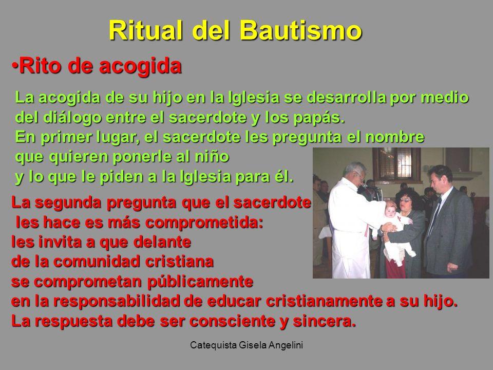 Catequista Gisela Angelini Ritual del Bautismo Rito de acogidaRito de acogida La acogida de su hijo en la Iglesia se desarrolla por medio del diálogo