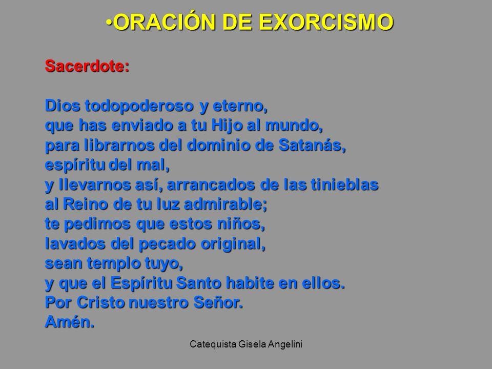 Catequista Gisela Angelini ORACIÓN DE EXORCISMOORACIÓN DE EXORCISMO Sacerdote: Dios todopoderoso y eterno, que has enviado a tu Hijo al mundo, para li