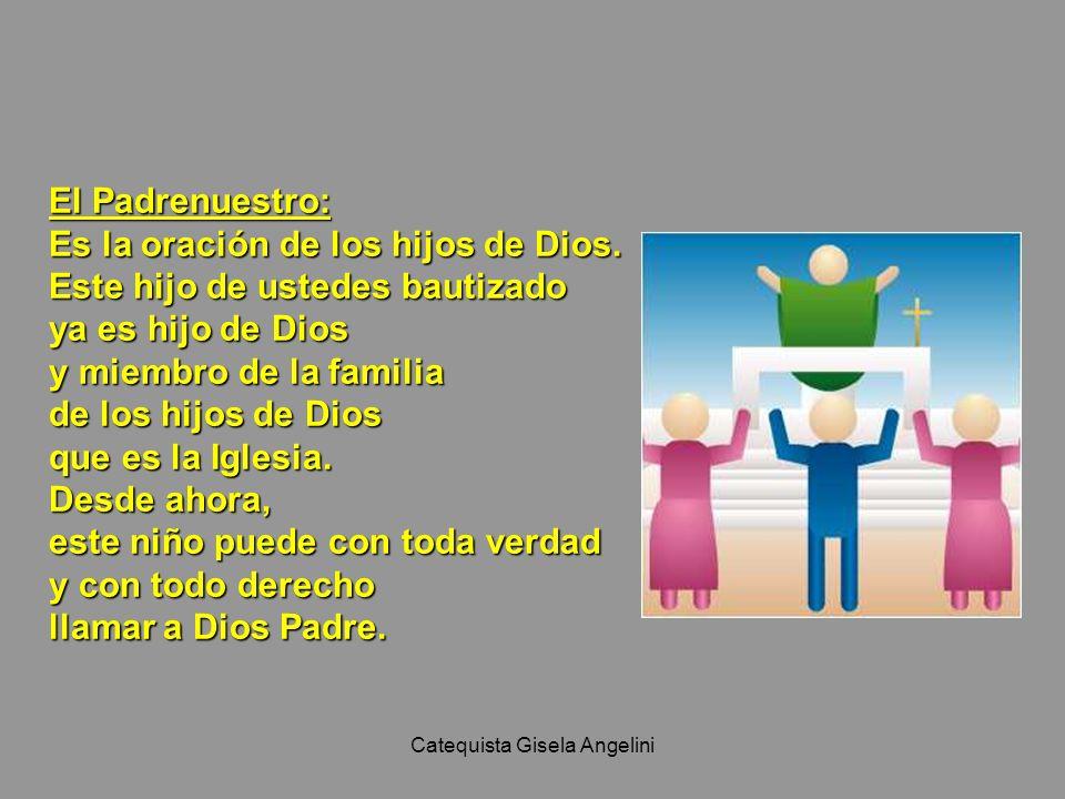 Catequista Gisela Angelini El Padrenuestro: Es la oración de los hijos de Dios. Este hijo de ustedes bautizado ya es hijo de Dios y miembro de la fami