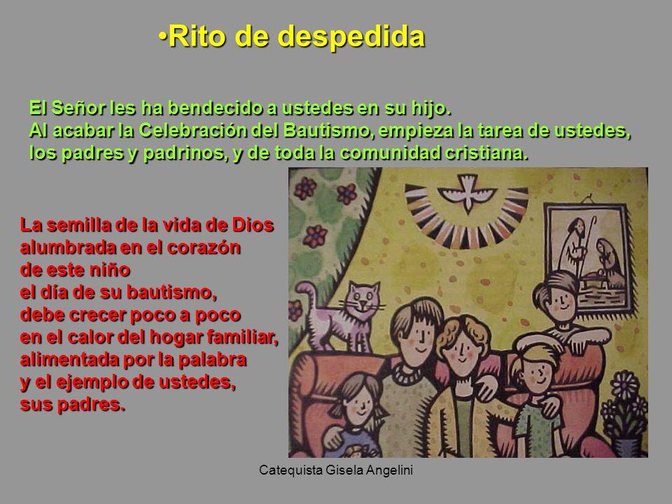 Catequista Gisela Angelini Rito de despedidaRito de despedida El Señor les ha bendecido a ustedes en su hijo. Al acabar la Celebración del Bautismo, e