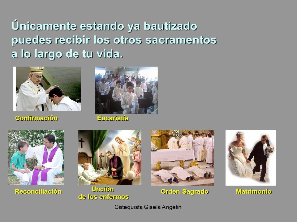 Catequista Gisela Angelini Únicamente estando ya bautizado puedes recibir los otros sacramentos a lo largo de tu vida. ConfirmaciónEucaristía Reconcil