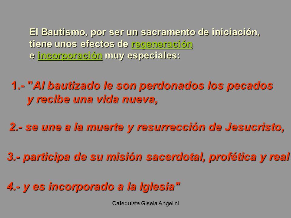 Catequista Gisela Angelini El Bautismo, por ser un sacramento de iniciación, tiene unos efectos de regeneración e incorporación muy especiales: 1.-