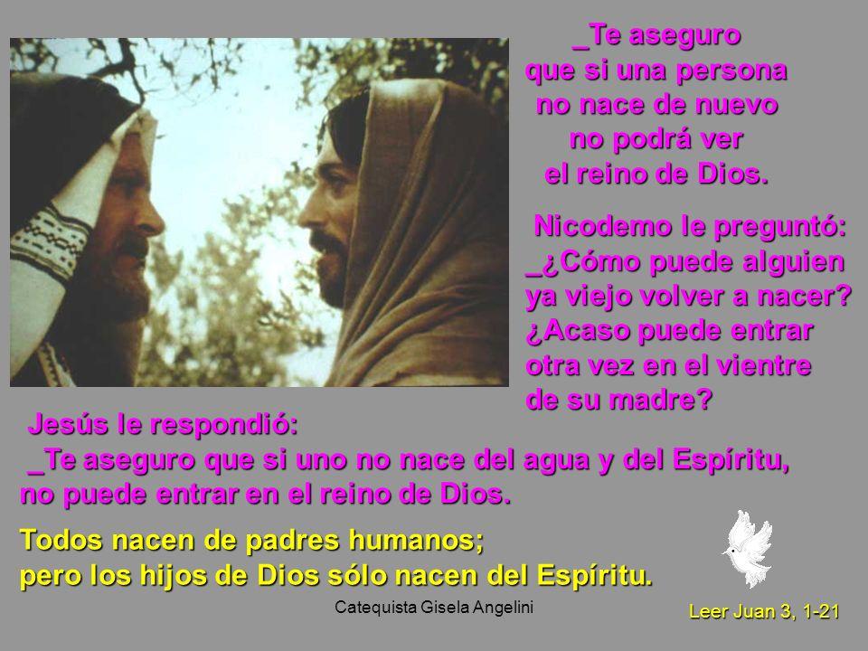 Catequista Gisela Angelini _Te aseguro que si una persona no nace de nuevo no podrá ver el reino de Dios. Jesús le respondió: Jesús le respondió: _Te