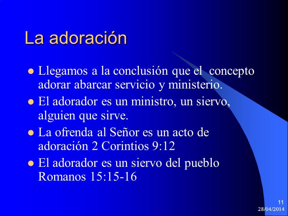28/04/2014 11 La adoración Llegamos a la conclusión que el concepto adorar abarcar servicio y ministerio. El adorador es un ministro, un siervo, algui