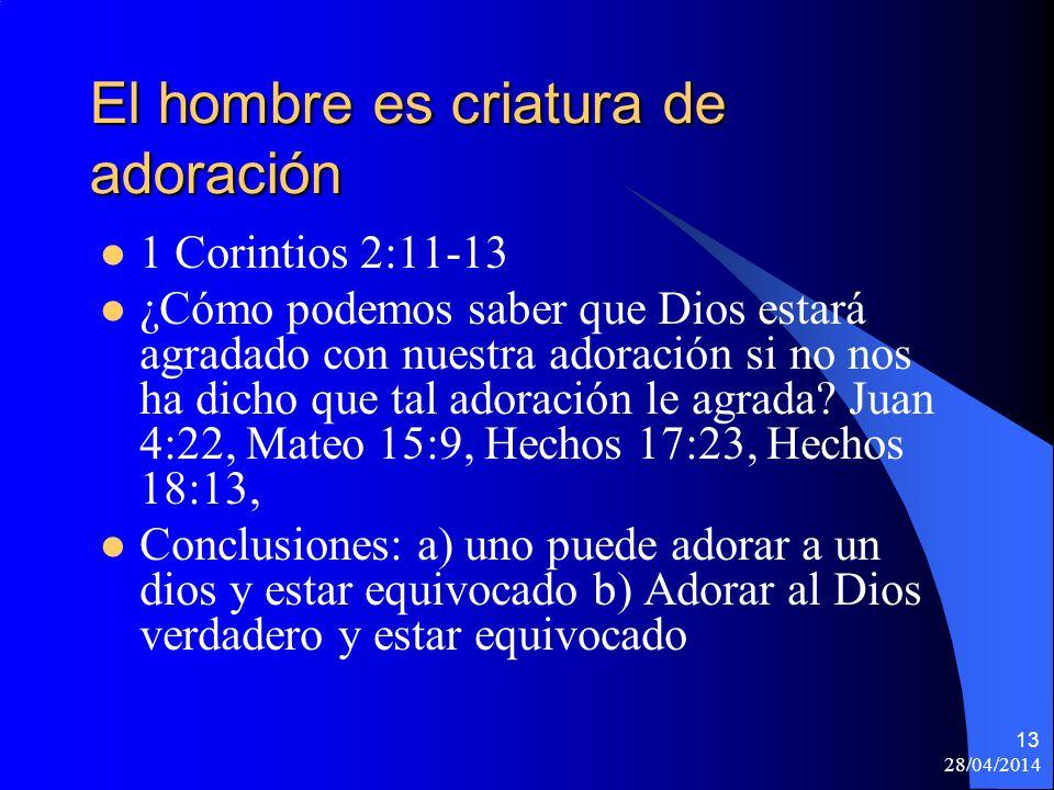 28/04/2014 13 El hombre es criatura de adoración 1 Corintios 2:11-13 ¿Cómo podemos saber que Dios estará agradado con nuestra adoración si no nos ha d