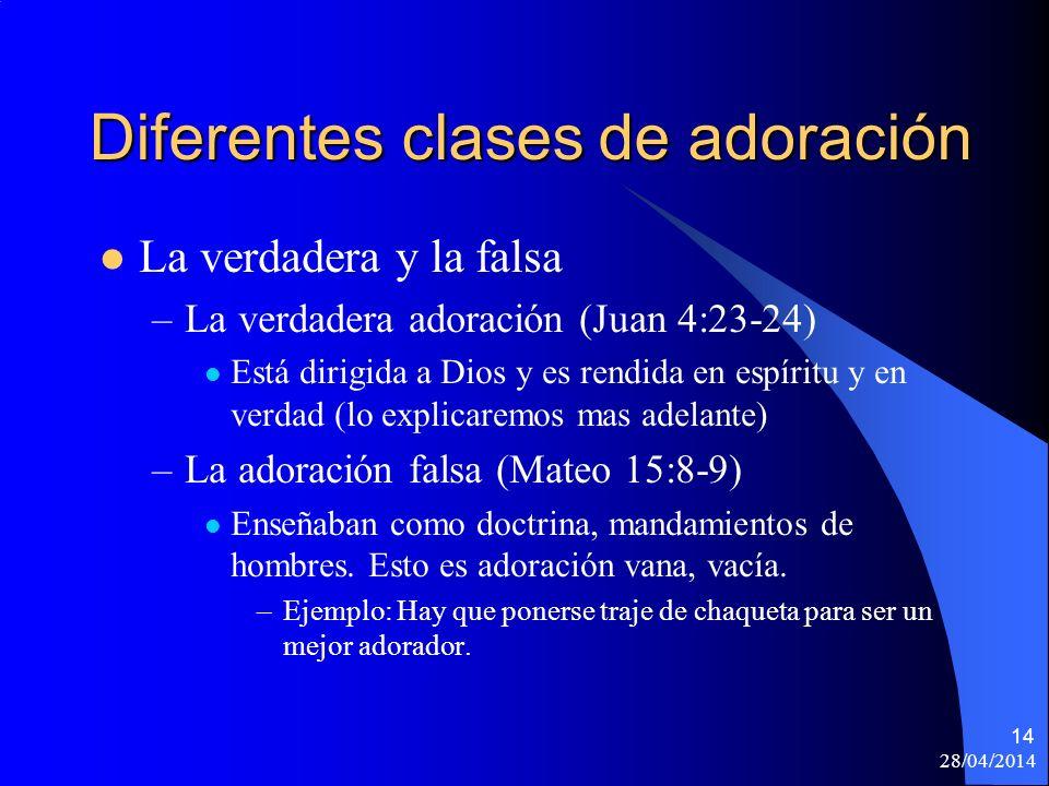 28/04/2014 14 Diferentes clases de adoración La verdadera y la falsa –La verdadera adoración (Juan 4:23-24) Está dirigida a Dios y es rendida en espír