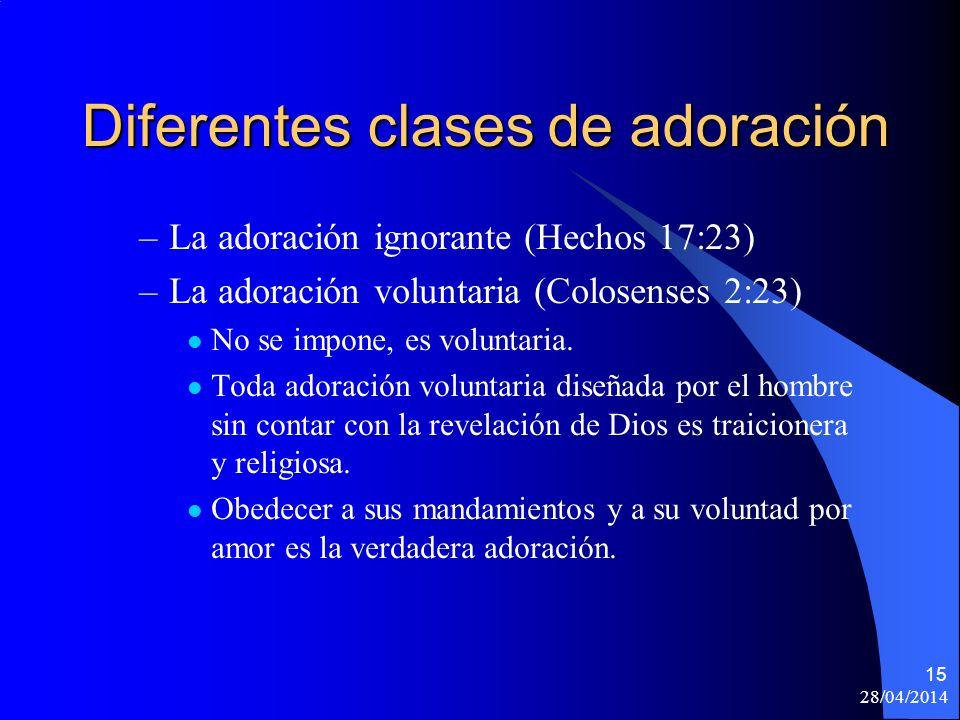 28/04/2014 15 Diferentes clases de adoración –La adoración ignorante (Hechos 17:23) –La adoración voluntaria (Colosenses 2:23) No se impone, es volunt