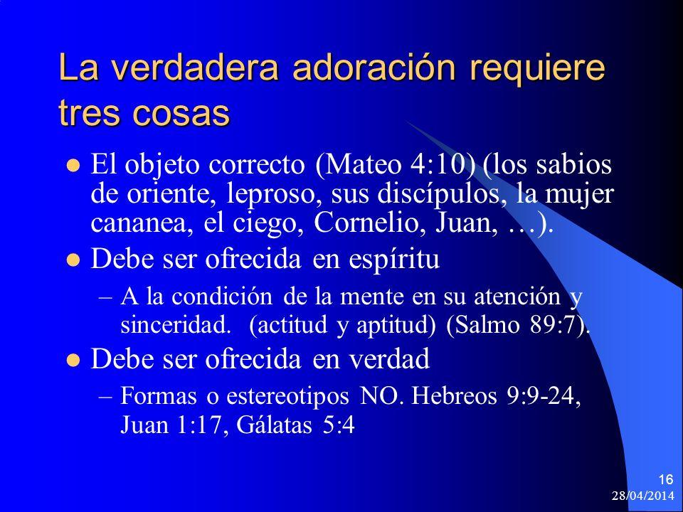 28/04/2014 16 La verdadera adoración requiere tres cosas El objeto correcto (Mateo 4:10) (los sabios de oriente, leproso, sus discípulos, la mujer can
