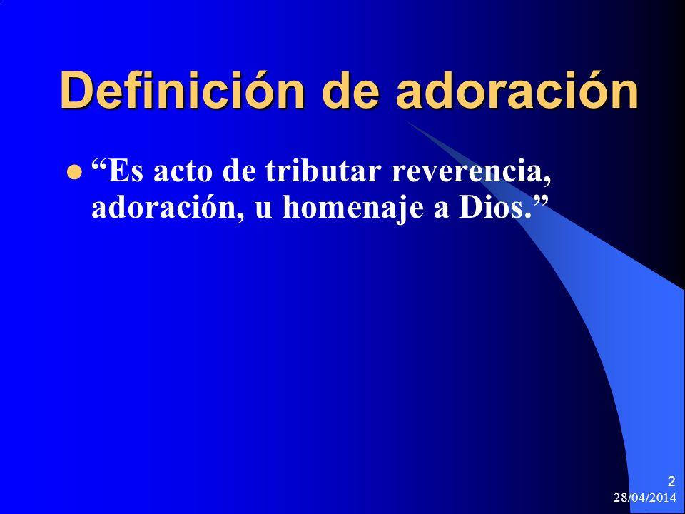 28/04/2014 2 Definición de adoración Es acto de tributar reverencia, adoración, u homenaje a Dios.