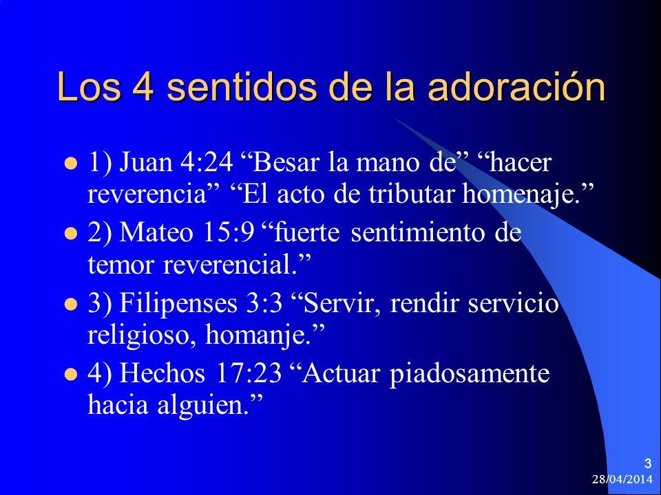 28/04/2014 14 Diferentes clases de adoración La verdadera y la falsa –La verdadera adoración (Juan 4:23-24) Está dirigida a Dios y es rendida en espíritu y en verdad (lo explicaremos mas adelante) –La adoración falsa (Mateo 15:8-9) Enseñaban como doctrina, mandamientos de hombres.