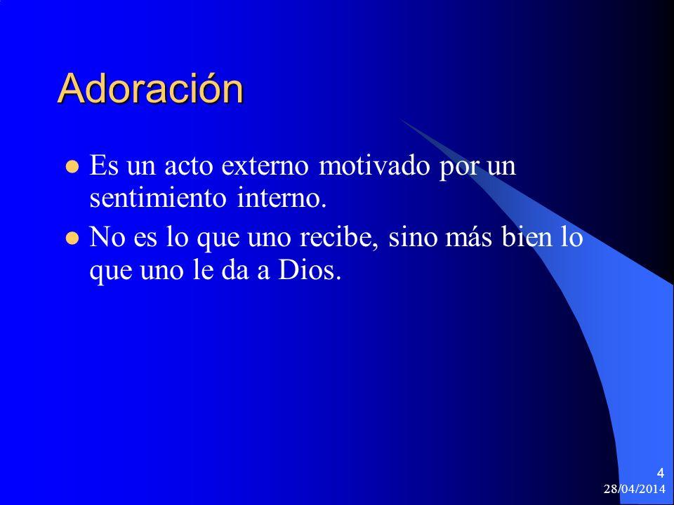 28/04/2014 4 Adoración Es un acto externo motivado por un sentimiento interno. No es lo que uno recibe, sino más bien lo que uno le da a Dios.
