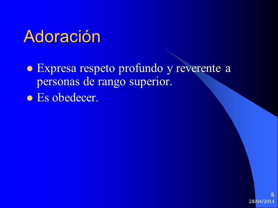 28/04/2014 5 Adoración Expresa respeto profundo y reverente a personas de rango superior. Es obedecer.
