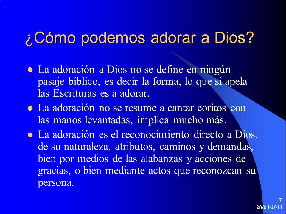 28/04/2014 7 ¿Cómo podemos adorar a Dios? La adoración a Dios no se define en ningún pasaje bíblico, es decir la forma, lo que si apela las Escrituras