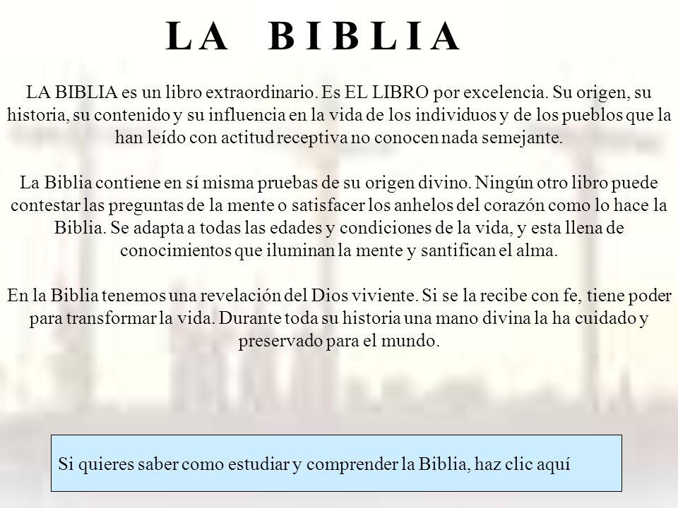 L A B I B L I A Si quieres saber como estudiar y comprender la Biblia, haz clic aquí LA BIBLIA es un libro extraordinario. Es EL LIBRO por excelencia.
