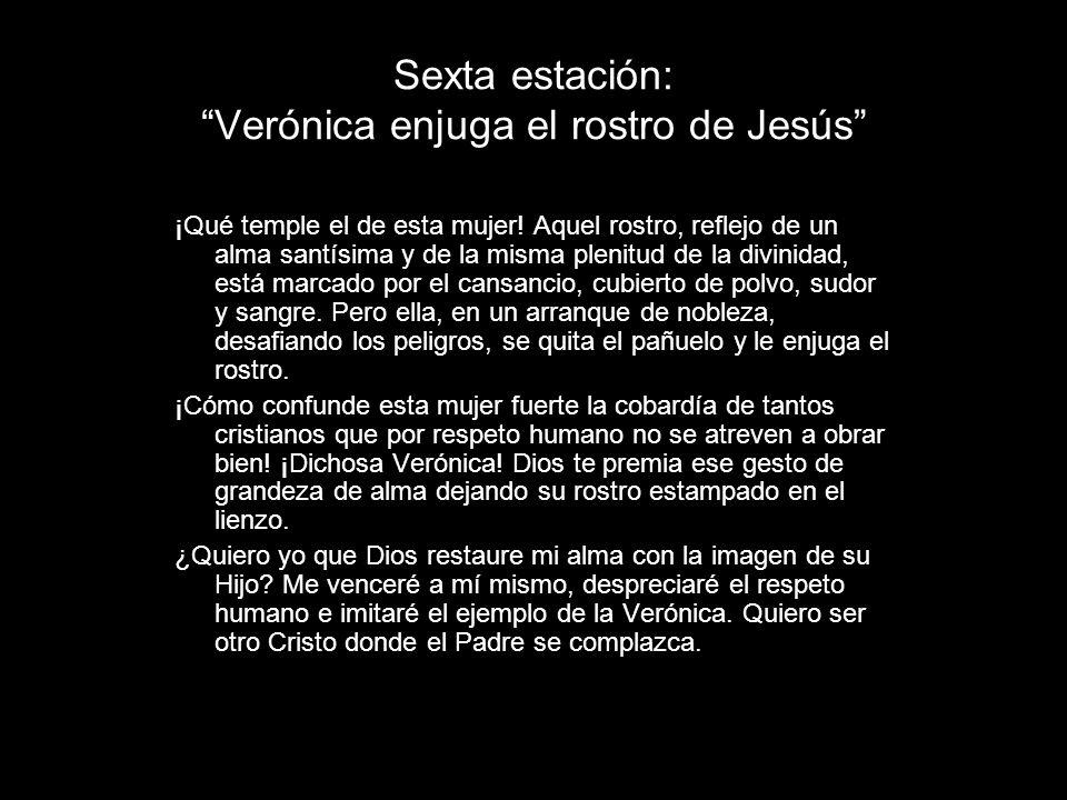 Sexta estación: Verónica enjuga el rostro de Jesús ¡Qué temple el de esta mujer! Aquel rostro, reflejo de un alma santísima y de la misma plenitud de