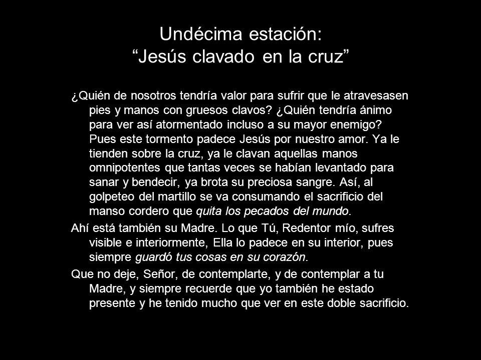 Undécima estación: Jesús clavado en la cruz ¿Quién de nosotros tendría valor para sufrir que le atravesasen pies y manos con gruesos clavos? ¿Quién te