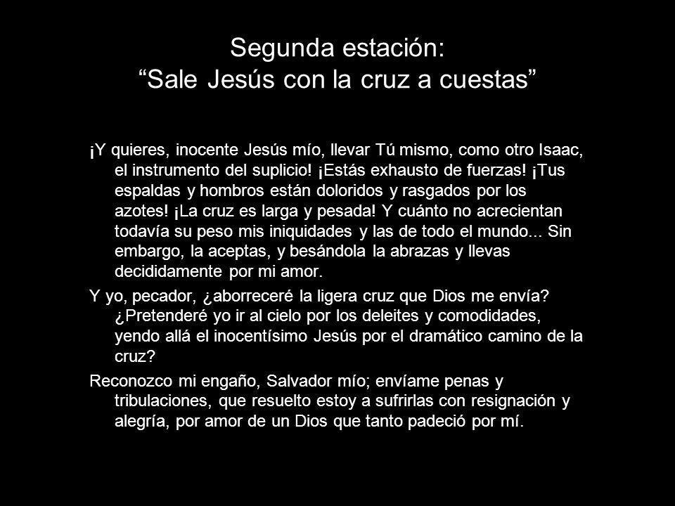 Segunda estación: Sale Jesús con la cruz a cuestas ¡Y quieres, inocente Jesús mío, llevar Tú mismo, como otro Isaac, el instrumento del suplicio! ¡Est