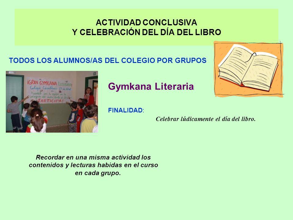 ACTIVIDAD CONCLUSIVA Y CELEBRACIÓN DEL DÍA DEL LIBRO Gymkana Literaria FINALIDAD: Celebrar lúdicamente el día del libro.