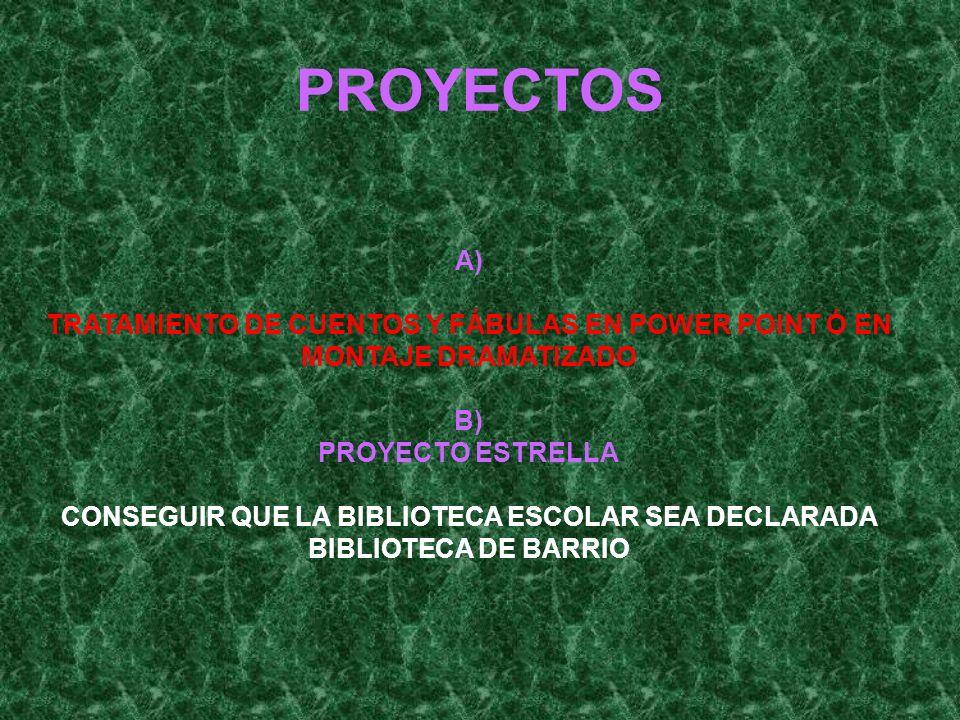 PROYECTOS A) TRATAMIENTO DE CUENTOS Y FÁBULAS EN POWER POINT Ó EN MONTAJE DRAMATIZADO B) PROYECTO ESTRELLA CONSEGUIR QUE LA BIBLIOTECA ESCOLAR SEA DECLARADA BIBLIOTECA DE BARRIO