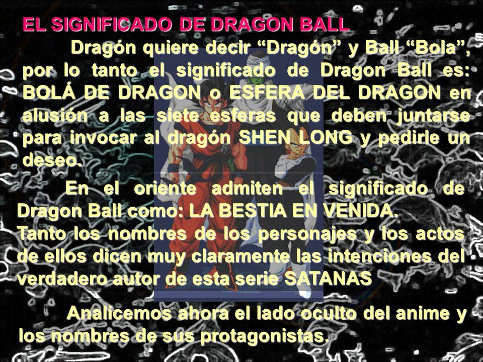 EL SIGNIFICADO DE DRAGON BALL Dragón quiere decir Dragón y Ball Bola, por lo tanto el significado de Dragon Ball es: BOLÁ DE DRAGON o ESFERA DEL DRAGO