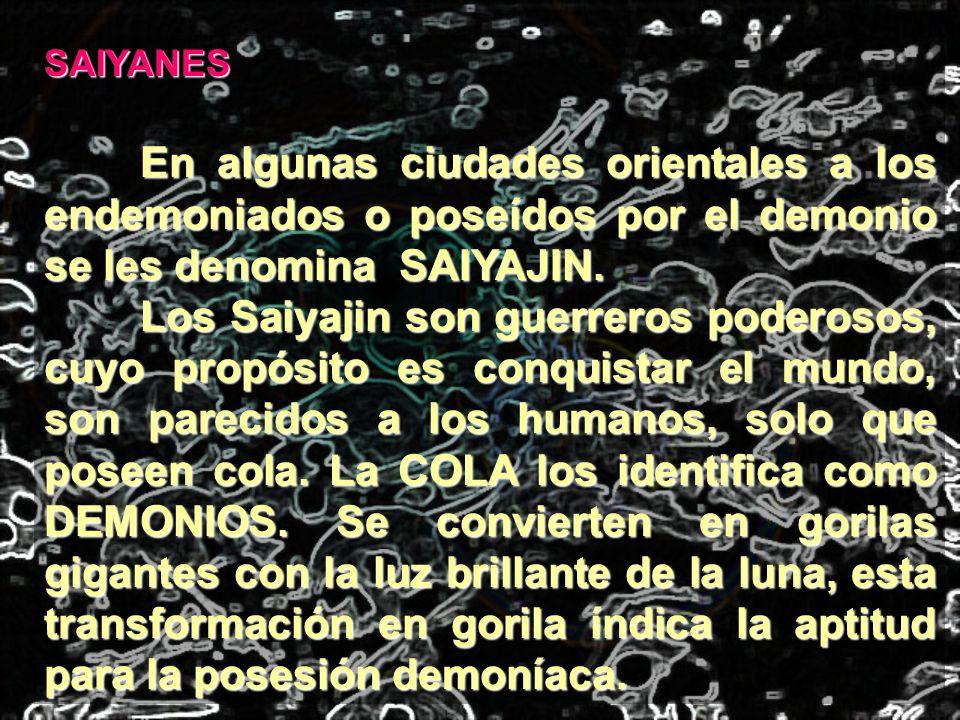 SAIYANES En algunas ciudades orientales a los endemoniados o poseídos por el demonio se les denomina SAIYAJIN. Los Saiyajin son guerreros poderosos, c